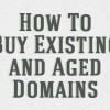 How to Buy Existing and Aged Domains